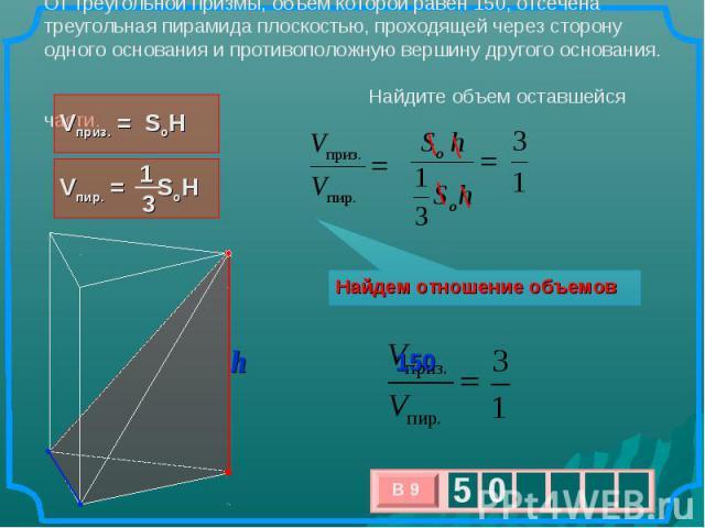 От треугольной призмы, объем которой равен 150, отсечена треугольная пирамида плоскостью, проходящей через сторону одного основания и противоположную вершину другого основания. Найдите объем оставшейся части. Найдем отношение объемов