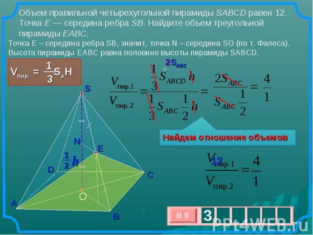 Объем правильной четырехугольной пирамиды SABCD равен 12. Точка E— середина ребра SB. Найдите объем треугольной пирамиды EABC. Точка E – середина ребра SB, значит, точка N – середина SO (по т. Фалеса). Высота пирамиды EABC равна половине высоты пир…