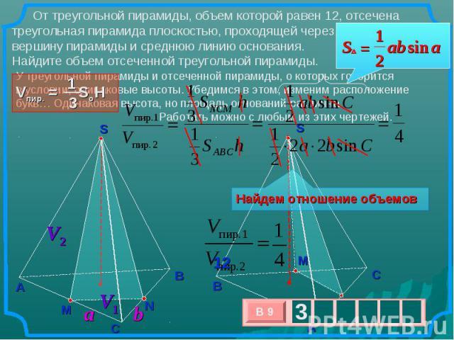 От треугольной пирамиды, объем которой равен 12, отсечена треугольная пирамида плоскостью, проходящей через вершину пирамиды и среднюю линию основания. Найдите объем отсеченной треугольной пирамиды. Утреугольной пирамиды и отсеченной пирамиды, око…
