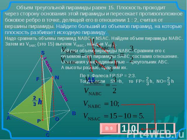 Объем треугольной пирамиды равен 15. Плоскость проходит через сторону основания этой пирамиды и пересекает противоположное боковое ребро в точке, делящей его в отношении 1 : 2, считая от вершины пирамиды. Найдите больший из объемов пирамид, на котор…