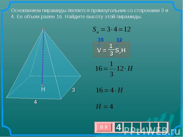 Основанием пирамиды является прямоугольник со сторонами 3 и 4. Ее объем равен 16. Найдите высоту этой пирамиды. V = SoH