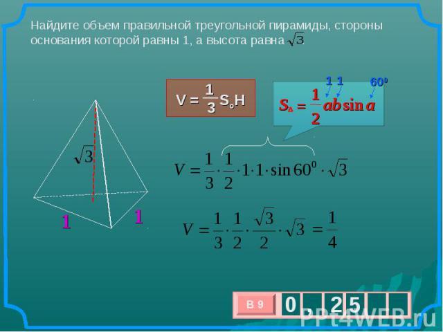 Найдите объем правильной треугольной пирамиды, стороны основания которой равны 1, а высотаравна .