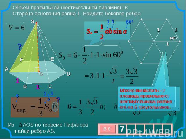 Объем правильной шестиугольной пирамиды 6. Сторона основания равна 1. Найдите боковое ребро. Можно вычислить площадь правильного шестиугольника, разбив его на 6 треугольников. Из АОS по теореме Пифагора найди ребро AS.