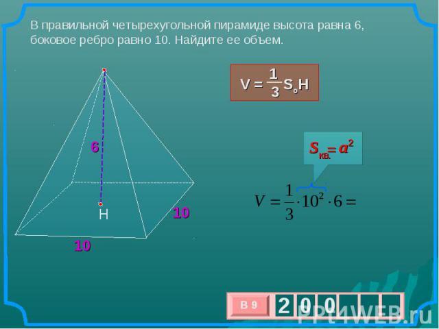 В правильной четырехугольной пирамиде высота равна 6, боковое ребро равно 10. Найдите ее объем.