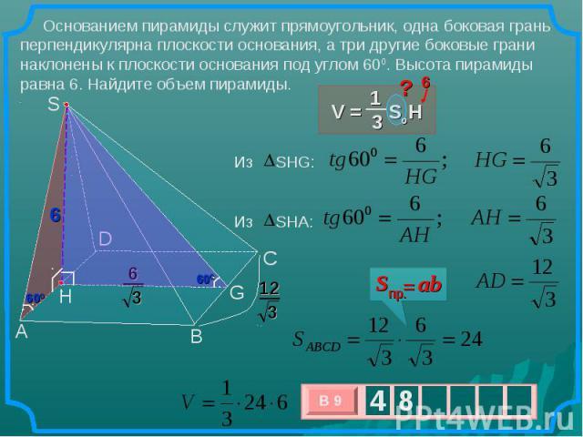 Основанием пирамиды служит прямоугольник, одна боковая грань перпендикулярна плоскости основания, а три другие боковые грани наклонены к плоскости основания под углом 600. Высота пирамиды равна 6. Найдите объем пирамиды.