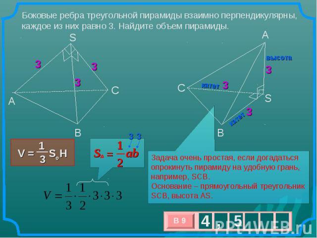 Боковые ребра треугольной пирамиды взаимно перпендикулярны, каждое из них равно 3. Найдите объем пирамиды. Задача очень простая, если догадаться опрокинуть пирамиду на удобную грань, например, SCB. Основание – прямоугольный треугольник SCB, высота AS.