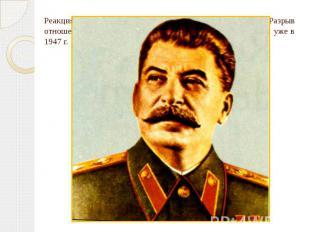 Реакция И.В. Сталина была вполне предсказуема. Разрыв отношений между прежними с