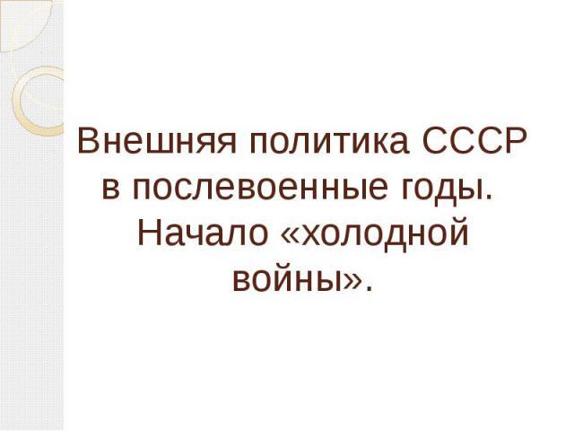 Внешняя политика СССР в послевоенные годы. Начало «холодной войны».