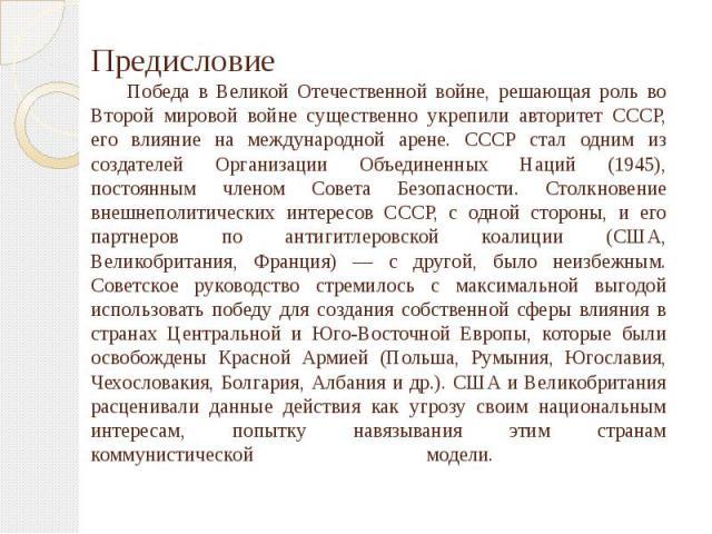 Предисловие Победа в Великой Отечественной войне, решающая роль во Второй мировой войне существенно укрепили авторитет СССР, его влияние на международной арене. СССР стал одним из создателей Организации Объединенных Наций (1945), постоянным членом С…