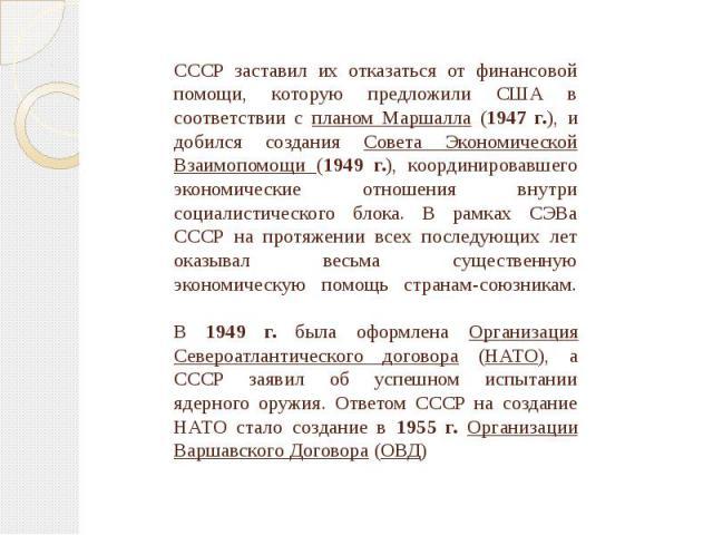 СССР заставил их отказаться от финансовой помощи, которую предложили США в соответствии с планом Маршалла (1947 г.), и добился создания Совета Экономической Взаимопомощи (1949 г.), координировавшего экономические отношения внутри социалистического б…
