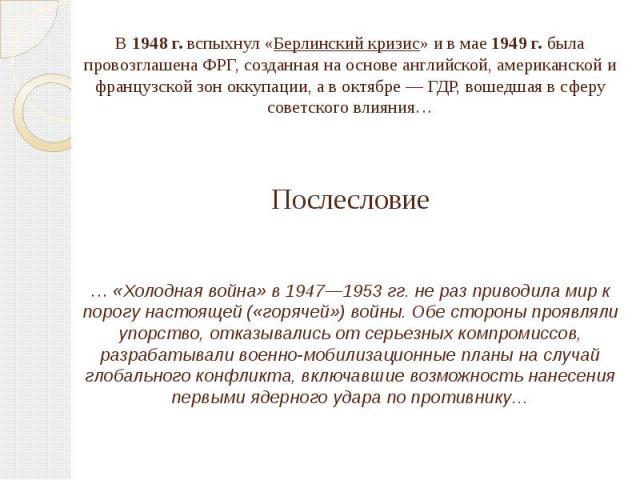 В 1948 г. вспыхнул «Берлинский кризис» и в мае 1949 г. была провозглашена ФРГ, созданная на основе английской, американской и французской зон оккупации, а в октябре — ГДР, вошедшая в сферу советского влияния…Послесловие… «Холодная война» в 1947—1953…