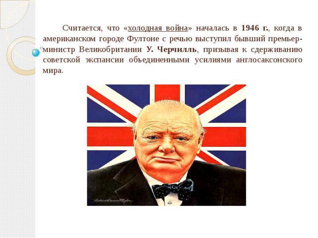 Считается, что «холодная война» началась в 1946 г., когда в американском городе Фултоне с речью выступил бывший премьер-министр Великобритании У. Черчилль, призывая к сдерживанию советской экспансии объединенными усилиями англосаксонского мира.