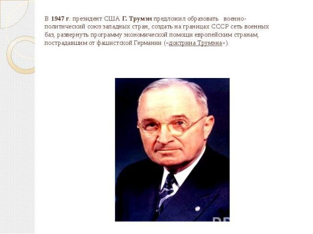 В 1947 г. президент США Г. Трумэн предложил образовать военно-политический союз западных стран, создать на границах СССР сеть военных баз, развернуть программу экономической помощи европейским странам, пострадавшим от фашистской Германии («доктрина …
