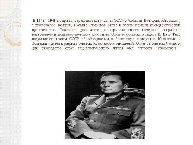 В 1946—1949 гг. при непосредственном участии СССР в Албании, Болгарии, Югославии, Чехословакии, Венгрии, Польше, Румынии, Китае к власти пришли коммунистические правительства. Советское руководство не скрывало своего намерения направлять внутреннюю …