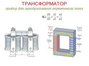 ТРАНСФОРМАТОРприбор для преобразования переменного токаK=