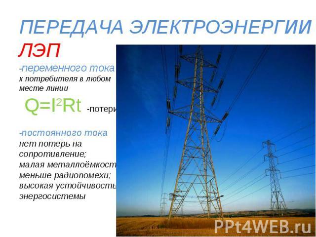ПЕРЕДАЧА ЭЛЕКТРОЭНЕРГИИЛЭП-переменного токак потребителя в любом месте линии Q=I2Rt -потери -постоянного токанет потерь на сопротивление;малая металлоёмкость;меньше радиопомехи;высокая устойчивость энергосистемы