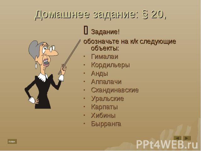 Домашнее задание: § 20, Задание!обозначьте на к/к следующие объекты:ГималаиКордильерыАндыАппалачиСкандинавскиеУральскиеКарпатыХибиныБырранга