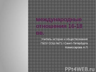 Международные отношения 16-18 вв Учитель истории и обществознания ГБОУ СОШ №71 г