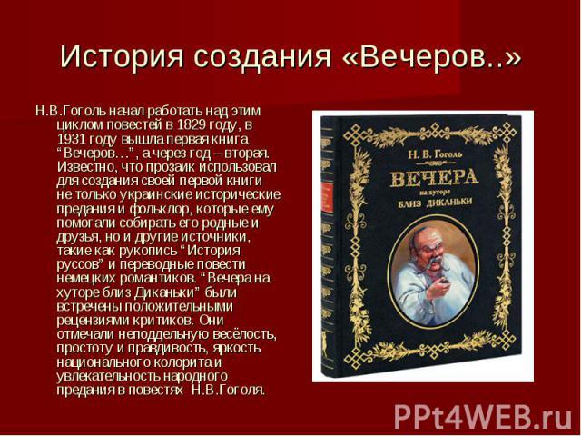 """История создания «Вечеров..» Н.В.Гоголь начал работать над этим циклом повестей в 1829 году, в 1931 году вышла первая книга """"Вечеров…"""", а через год – вторая. Известно, что прозаик использовал для создания своей первой книги не только украинские исто…"""