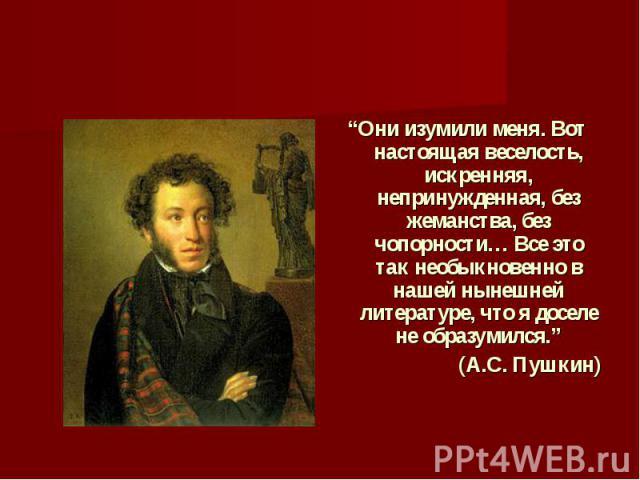 """""""Они изумили меня. Вот настоящая веселость, искренняя, непринужденная, без жеманства, без чопорности… Все это так необыкновенно в нашей нынешней литературе, что я доселе не образумился.""""(А.С. Пушкин)"""
