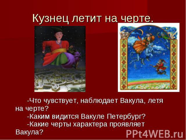 Кузнец летит на черте.-Что чувствует, наблюдает Вакула, летя на черте?-Каким видится Вакуле Петербург?-Какие черты характера проявляет Вакула?