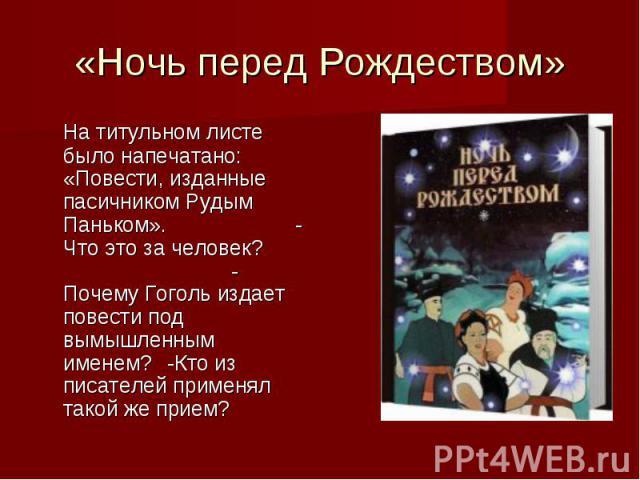 «Ночь перед Рождеством» На титульном листе было напечатано: «Повести, изданные пасичником Рудым Паньком».-Что это за человек?-Почему Гоголь издает повести под вымышленным именем?-Кто из писателей применял такой же прием?