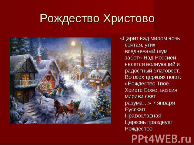 Рождество Христово«Царит над миром ночь святая, утих вседневный шум забот» Над Россией несется волнующий и радостный благовест. Во всех церквях поют: «Рождество Твоё, Христе Боже, возсия мириви свет разума…» 7 января Русская Православная Церковь пра…