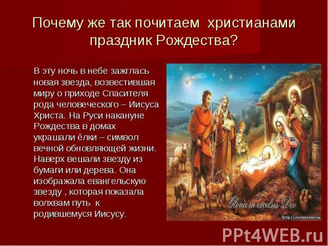 Почему же так почитаем христианами праздник Рождества? В эту ночь в небе зажглась новая звезда, возвестившая миру о приходе Спасителя рода человеческого – Иисуса Христа. На Руси накануне Рождества в домах украшали ёлки – символ вечной обновляющей жи…