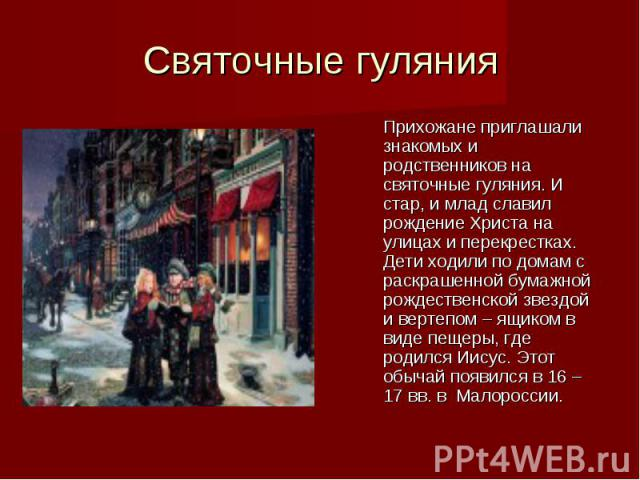 Святочные гулянияПрихожане приглашали знакомых и родственников на святочные гуляния. И стар, и млад славил рождение Христа на улицах и перекрестках. Дети ходили по домам с раскрашенной бумажной рождественской звездой и вертепом – ящиком в виде пещер…