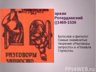 эразм Ротердамский ((1469-1536Богослов и филолог. Самые знаменитые творения «Раз