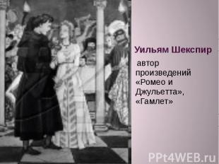Уильям Шекспир автор произведений «Ромео и Джульетта», «Гамлет»