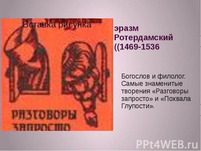 эразм Ротердамский ((1469-1536Богослов и филолог. Самые знаменитые творения «Разговоры запросто» и «Похвала Глупости».
