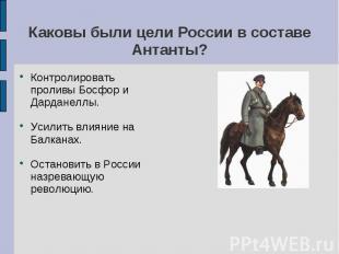 Каковы были цели России в составе Антанты? Контролировать проливы Босфор и Дарда