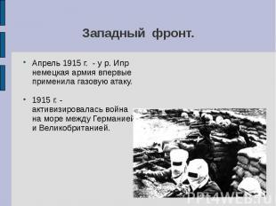 Апрель 1915 г. - у р. Ипр немецкая армия впервые применила газовую атаку.1915 г.