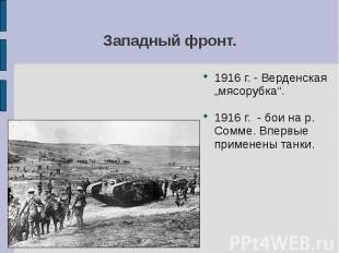 """Западный фронт. 1916 г. - Верденская """"мясорубка"""".1916 г. - бои на р. Сомме. Впер"""