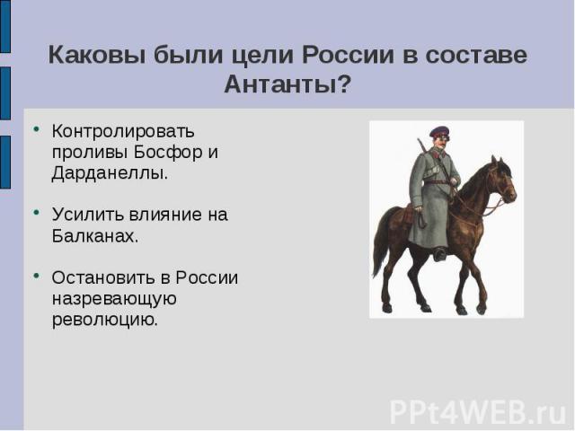 Каковы были цели России в составе Антанты? Контролировать проливы Босфор и Дарданеллы.Усилить влияние на Балканах.Остановить в России назревающую революцию.
