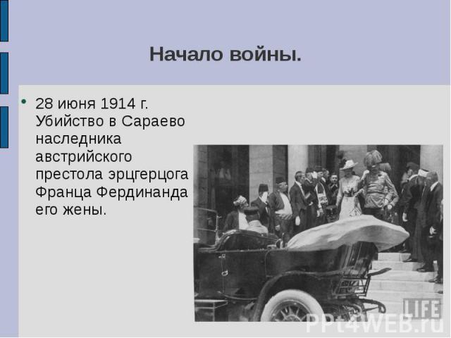 Начало войны.28 июня 1914 г. Убийство в Сараево наследника австрийского престола эрцгерцога Франца Фердинанда и его жены.