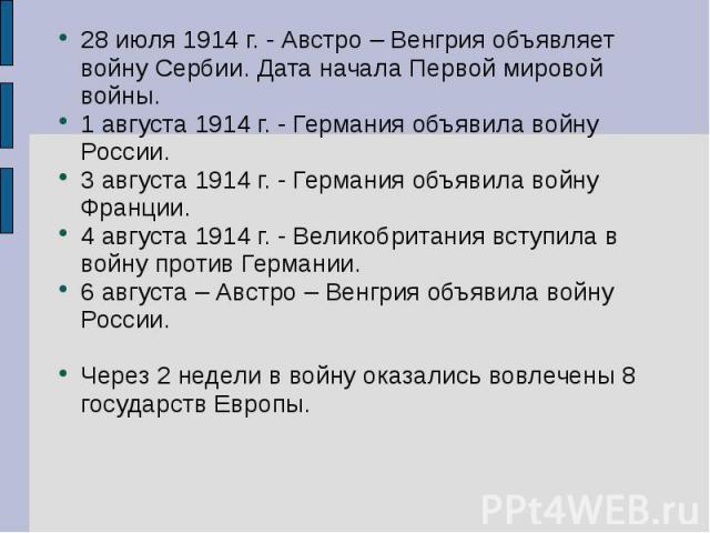 28 июля 1914 г. - Австро – Венгрия объявляет войну Сербии. Дата начала Первой мировой войны.1 августа 1914 г. - Германия объявила войну России.3 августа 1914 г. - Германия объявила войну Франции.4 августа 1914 г. - Великобритания вступила в войну пр…