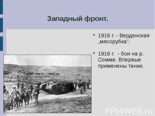 """Западный фронт. 1916 г. - Верденская """"мясорубка"""".1916 г. - бои на р. Сомме. Впервые применены танки."""