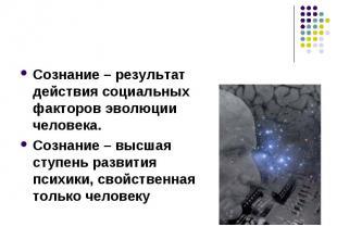 Сознание – результат действия социальных факторов эволюции человека.Сознание – в