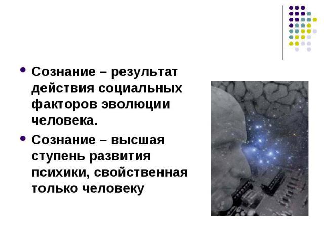 Сознание – результат действия социальных факторов эволюции человека.Сознание – высшая ступень развития психики, свойственная только человеку