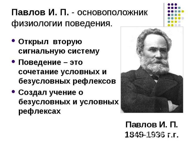 Павлов И. П. - основоположник физиологии поведения. Открыл вторую сигнальную системуПоведение – это сочетание условных и безусловных рефлексовСоздал учение о безусловных и условных рефлексах