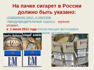 На пачке сигарет в России должно быть указано: -содержание смол и никотина-преду