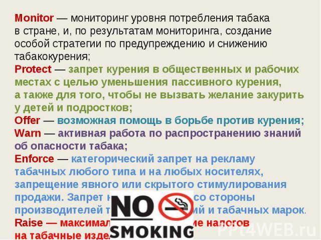 Monitor — мониторинг уровня потребления табака встране, и, порезультатам мониторинга, создание особой стратегии попредупреждению иснижению табакокурения;Protect — запрет курения вобщественных ирабочих местах сцелью уменьшения пассивного курен…