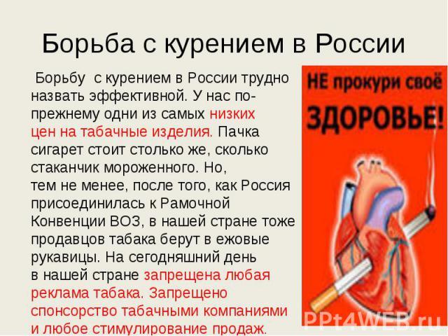 Борьба с курением в России Борьбу с курением в России трудно назвать эффективной. Унаспо-прежнему одни изсамых низких ценнатабачные изделия. Пачка сигарет стоит столько же, сколько стаканчик мороженного. Но, темнеменее, после того, какРосси…