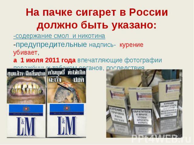 На пачке сигарет в России должно быть указано: -содержание смол и никотина-предупредительные надпись- курение убивает, а 1 июля 2011 годавпечатляющие фотографии поражённых табаком органов, последствия курения .