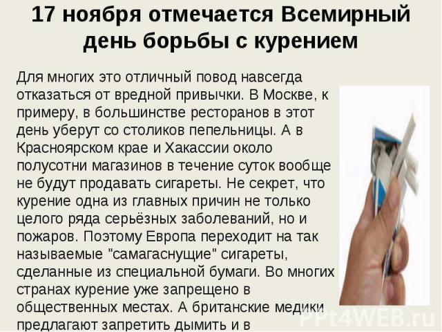 17 ноября отмечается Всемирный день борьбы с курением Для многих это отличный повод навсегда отказаться от вредной привычки. В Москве, к примеру, в большинстве ресторанов в этот день уберут со столиков пепельницы. А в Красноярском крае и Хакассии ок…