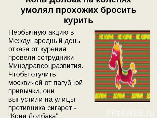 Конь Долбак на коленях умолял прохожих бросить курить Необычную акцию в Международный день отказа от курения провели сотрудники Минздравсоцразвития. Чтобы отучить москвичей от пагубной привычки, они выпустили на улицы противника сигарет -