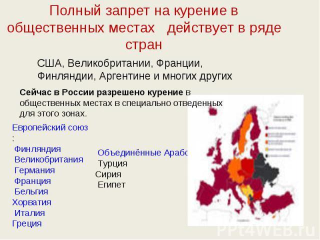 Полный запрет на курение в общественных местах действует в ряде стран США, Великобритании, Франции, Финляндии, Аргентине и многих других Сейчас в России разрешено курение в общественных местах в специально отведенных для этого зонах. Европейский с…