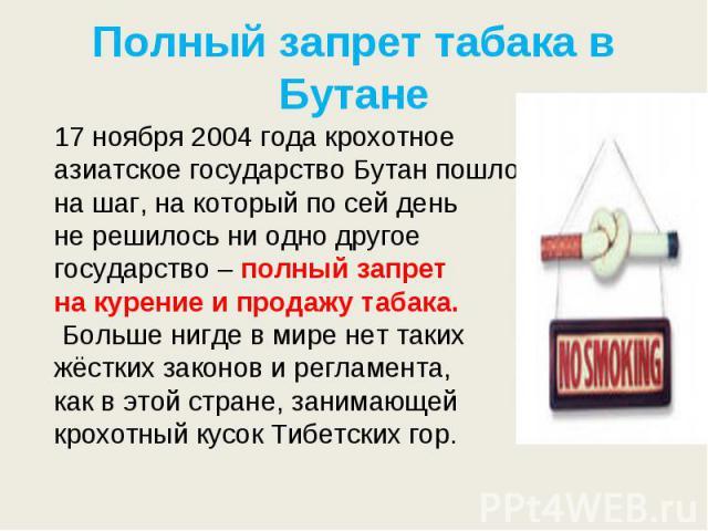 Полный запрет табака в Бутане 17 ноября 2004 года крохотное азиатское государство Бутан пошло нашаг, накоторый посейдень нерешилось ниодно другое государство – полный запрет накурение ипродажу табака. Больше нигде вмире неттаких жёстких за…
